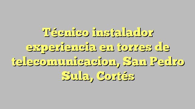 Técnico instalador experiencia en torres de telecomunicacion, San Pedro Sula, Cortés