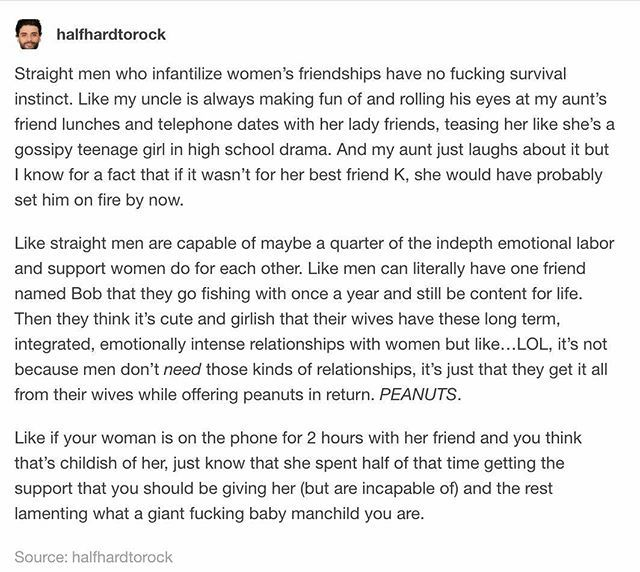 This is SO important to realize. Humans need emotional support and way too often men get it from their wives while giving barely any in return. Thus forcing her to go seek it elsewhere. And then men are jealous or start ridiculing these support systems because they don't recognize what's going on. This is all a consequence of toxic masculinity, as we can see that gay men, who're already breaking this toxic heteronormative mold, often don't have this problem.