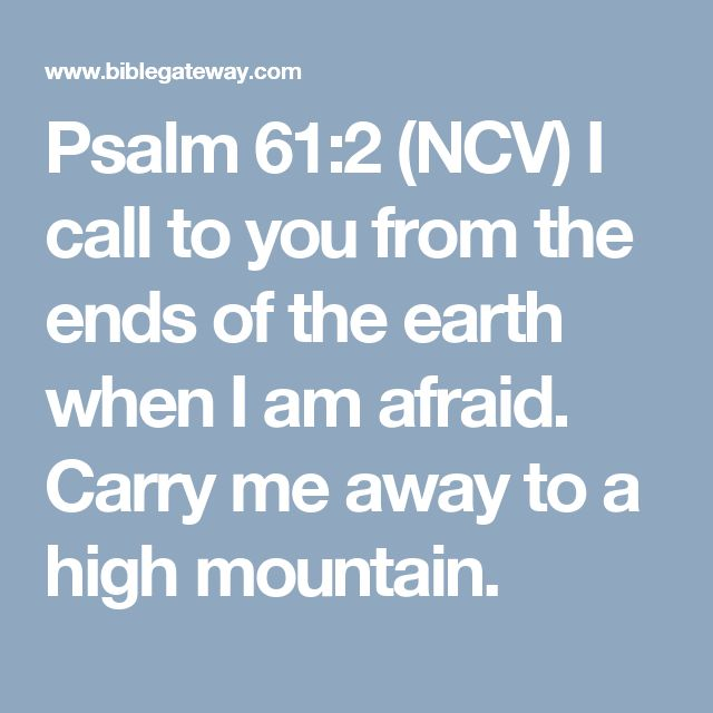 Psalm 61:2 (NCV)  I call to you from the ends of the earth when I am afraid. Carry me away to a high mountain.