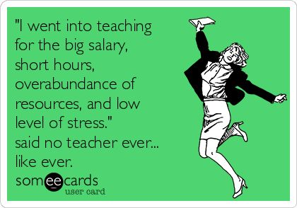 I went into teaching for the big salary, short hours ...