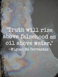 """""""La verdad se alzará sobre la mentira como el aceite sobre el agua""""  Miguel de Cervantes"""