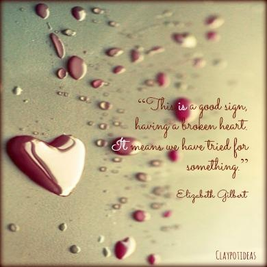 """""""This is a good sign, having a broken heart. It means we have tried for something.""""  ~ Elizabeth Gilbert / Eat, Pray, Love"""