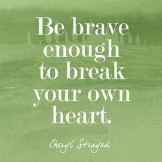 """Be brave enough to break your own heart."" - Cheryl Strayed's Most Powerful Advice - Photos"