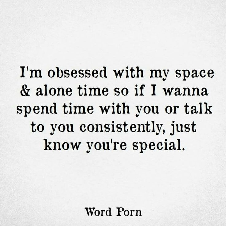 I'm obsessed with my space & alone time so if I wanna spend time with you or talk to you consistently, just know you're special. #WordPorn