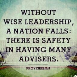 Proverbs 11:14 Living Bible... Without wise leadership, a nation is in trouble; but with good counselors there is safety.