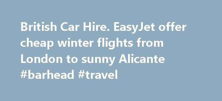 British Car Hire. EasyJet offer cheap winter flights from London to sunny Alicante #barhead #travel http://travel.remmont.com/british-car-hire-easyjet-offer-cheap-winter-flights-from-london-to-sunny-alicante-barhead-travel/  #cheap flights with car rental # Latest Car Hire News EasyJet offer cheap winter flights from London to sunny Alicante EasyJet offers cheap sunny winter flights from London to Alicante If you would like to escape the UK in winter to take a break in the warm winter sun of…