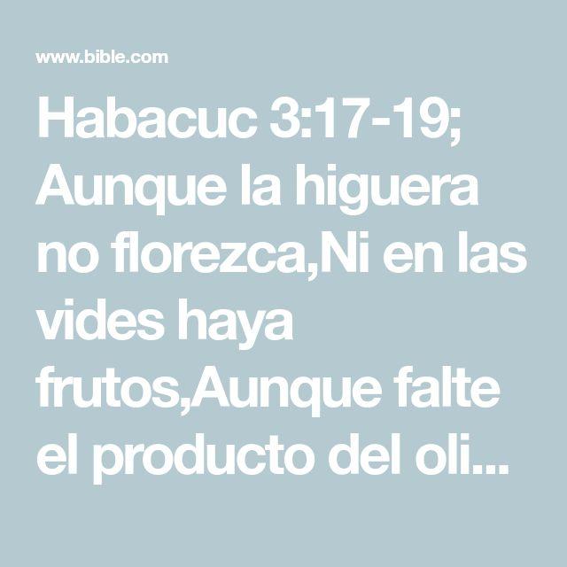 Habacuc 3:17-19; Aunque la higuera no florezca,Ni en las vides haya frutos,Aunque falte el producto del olivo,Y los labrados no den mantenimiento,Y las ovejas sean quitadas de la majada,Y no haya vacas en los corrales;  Con todo, yo me alegraré en Jehová,Y me gozaré en el Dios de mi salvación.  Jehová el Señor es mi fortaleza,El cual hace mis pies como de ciervas,# S. 22.34; Sal. 18.33.Y en mis alturas me hace andar.