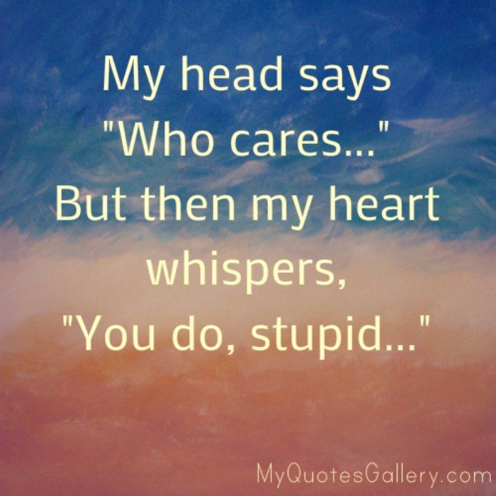 """My head says """"Who cares…"""" but then my heart whispers, """"You do, stupid…"""""""
