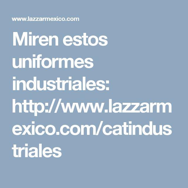 Miren estos uniformes industriales: http://www.lazzarmexico.com/catindustriales