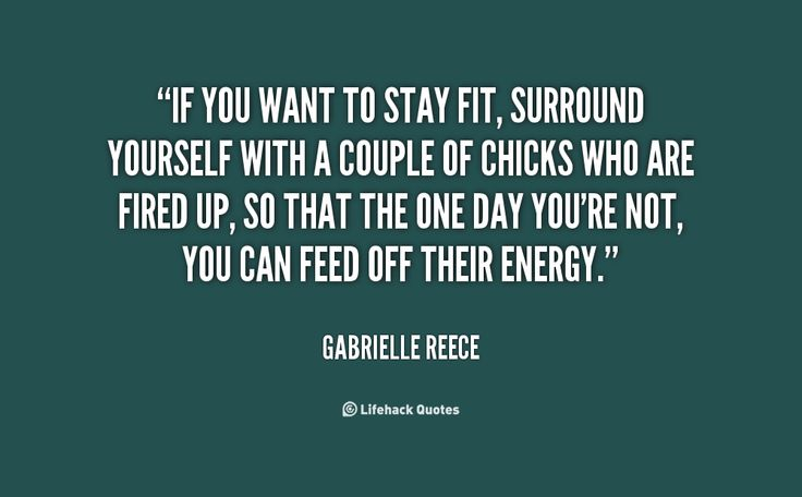 If you want to stay fit, surround yourself with a couple of chicks who are fired up, so that the one day you're not, you can feed off their energy. -- Gabrielle Reece\nMore great Gabrielle Reece quotes at http://quotes.lifehack.org/by-author/gabrielle-reece/