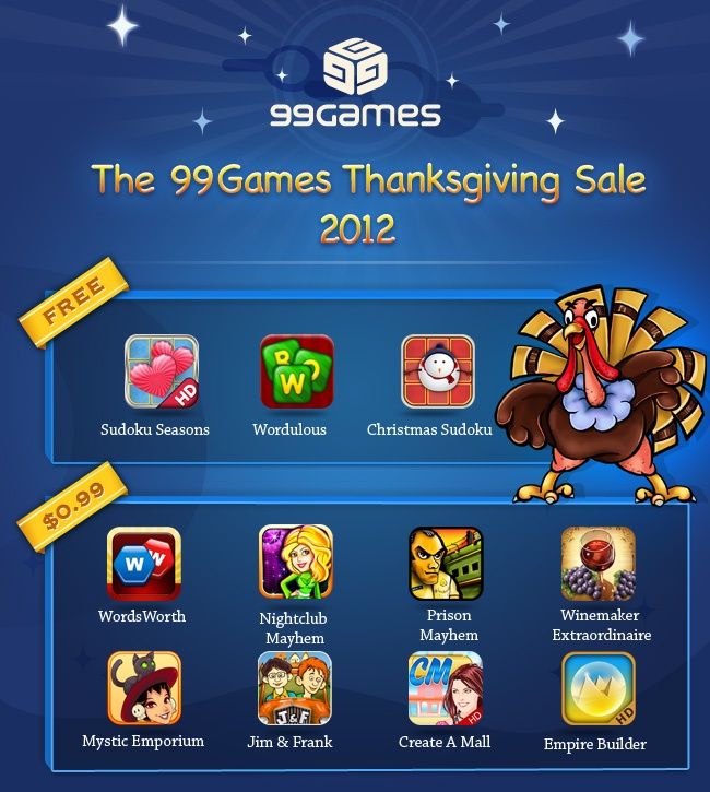 The 99Games Thanksgiving Sale :) Get all our Games for $0.99 each (Some are Free :) )    Check out our Blog to see what we have to offer :)