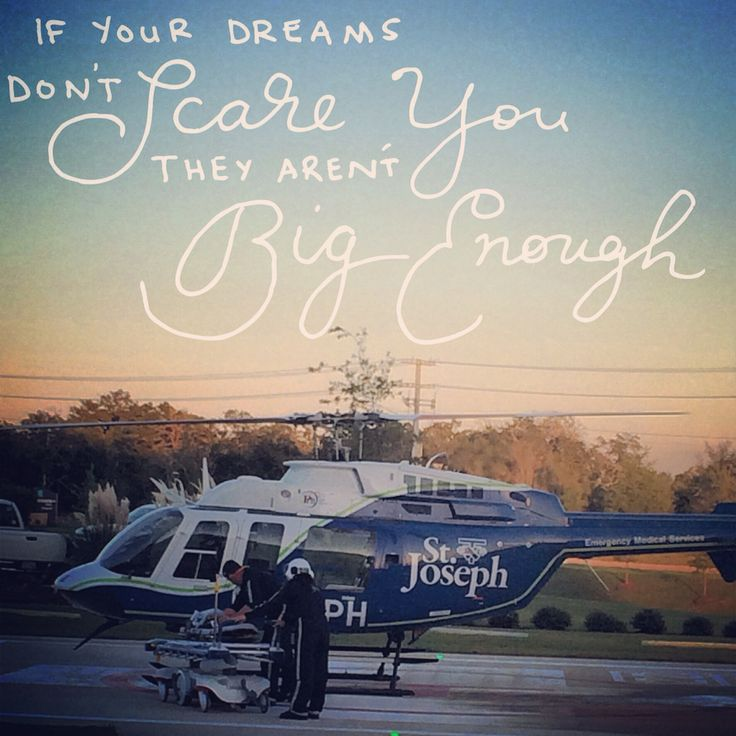 If your dreams don't scare you, they aren't big enough. Flight nurse and paramedic PHI Air Med 12 Bryan Texas. This is the dream! inspiration!