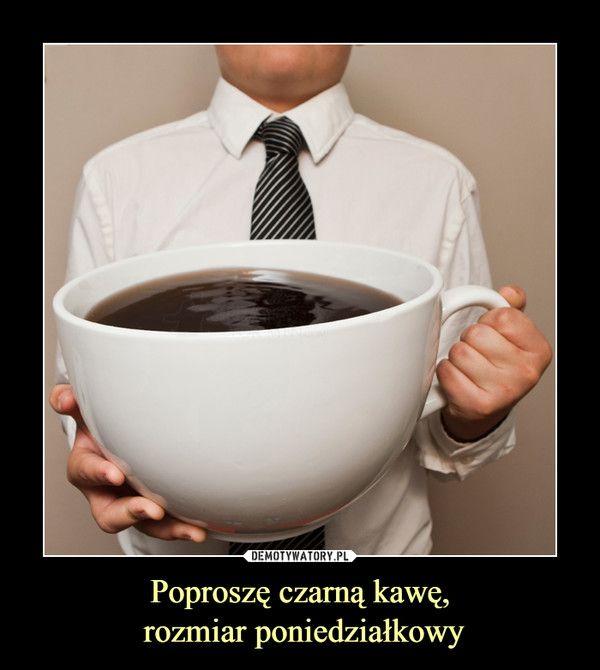 Poproszę czarną kawę, rozmiar poniedziałkowy –