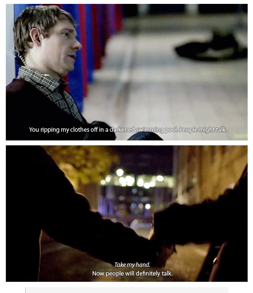 I know this is supposed to be funny, which it is, but then I have to read between the lines and keep in mind what Sherlock is really doing. He DOES care.  But it's not in a homosexual way. That would defeat the purpose and the beauty of John and Sherlock. It's something far better, far beyond that. It's a deep, intimate friendship and I hope they are never portrayed as anything but friends.