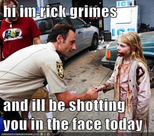 Rick is so polite!!! He even has the consideration to warn her about shooting her in the face!