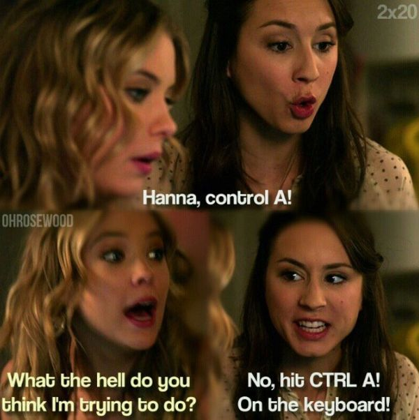 Spencer: 'Hanna, control A!' Hanna: 'What the hell do you think I'm trying to do?' Spencer: 'No, hit CTRL A! On the keyboard!' :'D
