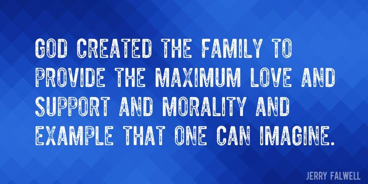 Quote by Jerry Falwell => God created the family to provide the maximum love and support and morality and example that one can imagine.