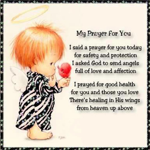 My prayer for you. I said a prayer for you today for safety and protection. I asked God to send angels full of love and affection. I prayed for good health for you and those you love. There's healing in his wings from heaven up above.