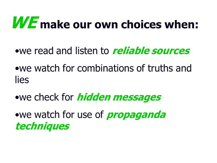 WE make our own choices when: we read and listen to reliable sources we watch for combinations of truths and lies we check for hidden messages we watch for use of propaganda techniques