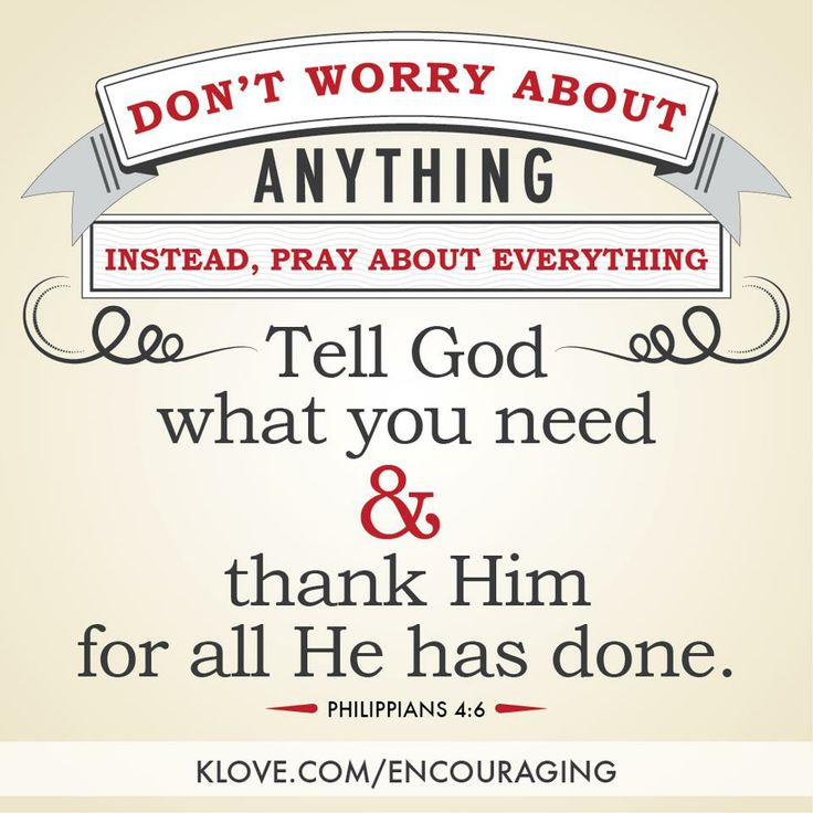 """""""Don't worry about anything, instead, pray about everything. Tell God what you need and thank Him for all He has done."""" - Phillipians 4:6   K-LOVE's Encouraging Word http://www.klove.com/encouraging"""