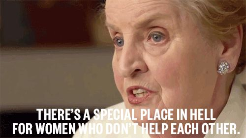 """""""There's a special place in hell for women who don't help each other.""""   Madeleine Albright's motto"""