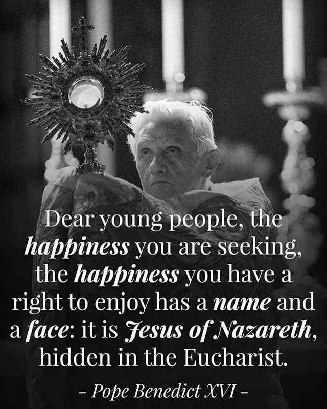 """Dear young people, the happiness you are seeking, the happiness you have a right to enjoy has a name and a face: it is Jesus of Nazareth, hidden in the Eucharist.""  - Pope Benedict XVI"