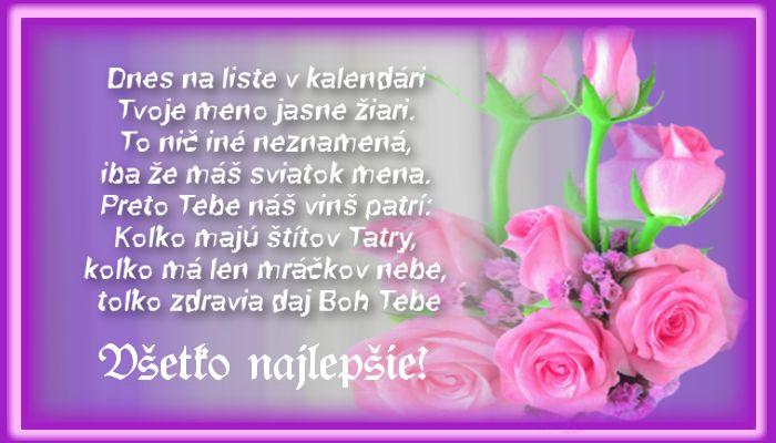 Dnes na liste v kalendári Tvoje meno jasne žiari. To nič iné neznamená, iba že máš sviatok mena. Preto Tebe náš vinš patrí: Koľko majú štítov Tatry, koľko má len mráčkov nebe, toľko zdravia daj Boh Tebe Všetko najlepšie!