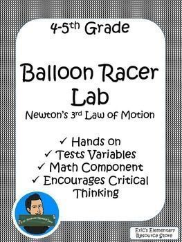 Newton's Laws of Motion. A great activity to test Newton's 3rd Law of Motion.The students will build a Balloon Racer that relies on the force of air to propel the racer. The activity includes: A project description, activity sheet, reflection questions, data record sheet, and a rubricMath Skills (finding mean)PhysicsFun Science Activities Click here to see more 5th Grade ELA, MATH, and Science