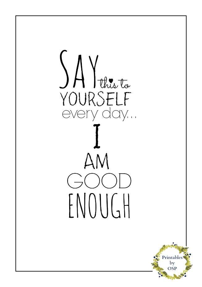 'Say this to yourself everyday: I Am Good Enough.'