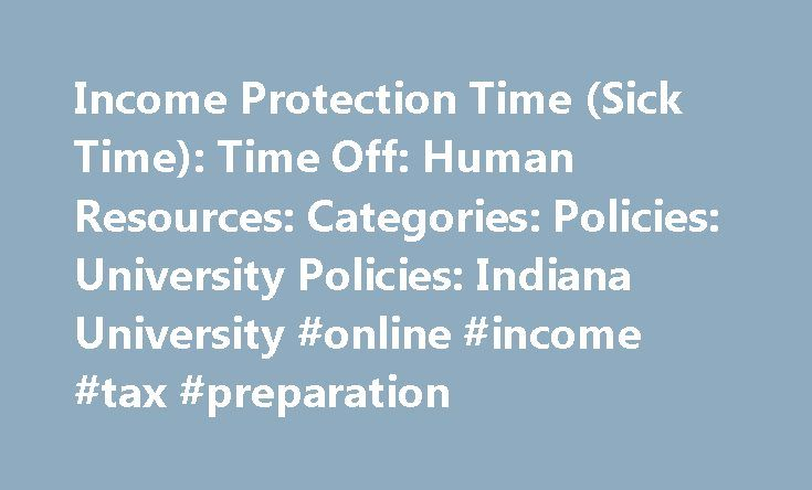 Income Protection Time (Sick Time): Time Off: Human Resources: Categories: Policies: University Policies: Indiana University #online #income #tax #preparation http://incom.remmont.com/income-protection-time-sick-time-time-off-human-resources-categories-policies-university-policies-indiana-university-online-income-tax-preparation/  #income protection # Income Protection Time (Sick Time) HR-05-40 Scope This policy applies to all Support and Service Staff employees. Policy Statement Regular…