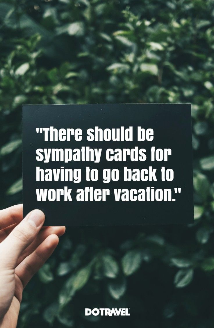 There Should Be Sympathy Cards For Having To Go Back To Work After Vacation Author Unknown Back To Work After Vacation Back To Work Quotes Vacation Quotes