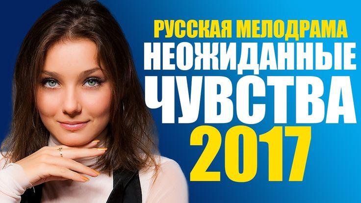 НОВИНКА 2017! Фильм «НЕОЖИДАННЫЕ ЧУВСТВА» Русские Мелодрамы 2017 Новинки