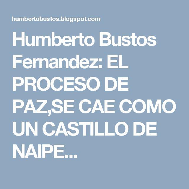 Humberto Bustos Fernandez: EL PROCESO DE PAZ,SE CAE COMO UN CASTILLO DE NAIPE...