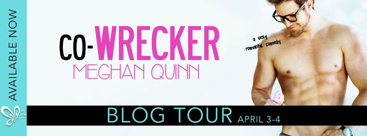 Book Spotlight : CO-WRECKER by Meghan Quinn   Co-Wrecker an all new sexy laugh out loud romantic comedy is available now!  Co-Wrecker by Meghan Quinn Publication Date: March 23 2017  Genre: Contemporary Romance  Photographer: Lauren Watson Perry  Synopsis:  What do ice cream and Sadie Montgomery have in common? They're both ice cold but one taste is never enough.  I wanted to be friends  I would have even settled for her seeing me as anything but a nerd  but there was no getting through. So…