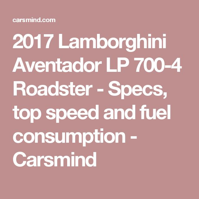 2017 Lamborghini Aventador LP 700-4 Roadster - Specs, top speed and fuel consumption - Carsmind