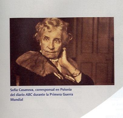 Sofía Casanova,(La Coruña, 1861-Poznan, Polonia,1958). Poetisa, novelista y periodista gallega. Se trasladó a estudiar a Madrid, donde frecuentó las tertulias intelectuales y conoció a su marido el profesor, filósofo y diplomático polaco, Wincenty Lutosławski.  Mujer comprometida con su época, corresponsal de guerra, escribió crónicas y opinó sobre hechos de la historia europea de la 1ª mitad del siglo XX. Colaboró en muchos periódicos y además, publicó novelas, cuentos, una comedia, etc.