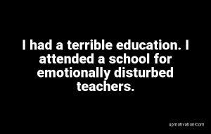 I had a terrible education. I image