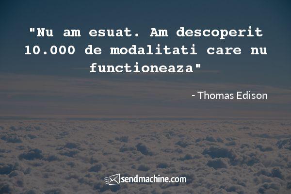 """Nu am esuat. Am descoperit 10.000 de modalitati care nu functioneaza"" - Thomas Edison ... #citate #sendmachine"