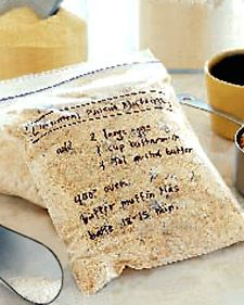 Breakfast mixes - Make a special breakfast in a snap with a do-it-yourself mix. Just combine dry ingredients for pancakes or muffins, transfer to a Ziploc bag, and write the recipe on the front with permanent marker. Store in a cool, dry place.