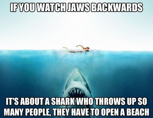 If you watch Jaws backwards... it's about a shark who throws up so many people they have to open a beach. Poster for a Shark Week party. fb