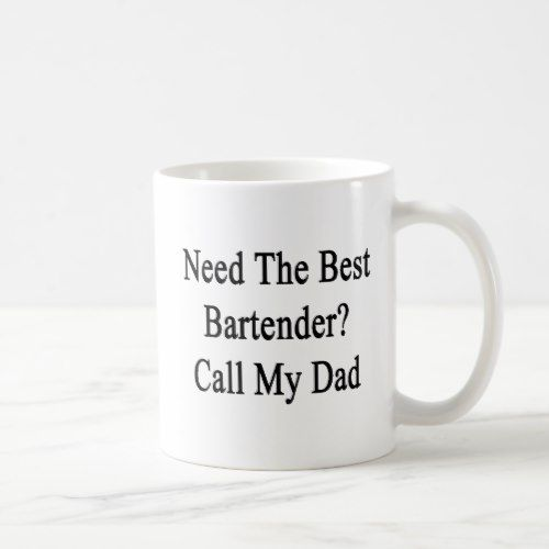 Need The Best Bartender Call My Dad Coffee Mug