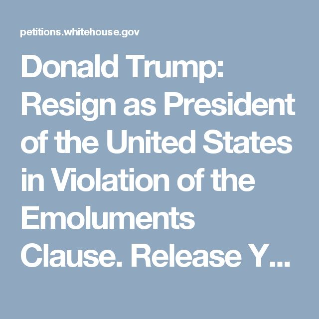 Donald Trump: Resign as President of the United States in Violation of the Emoluments Clause. Release Your Tax Returns