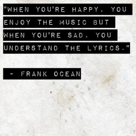 """""""When you're happy, you enjoy the music, but when you're sad, you understand the lyrics."""" ~Frank Ocean"""