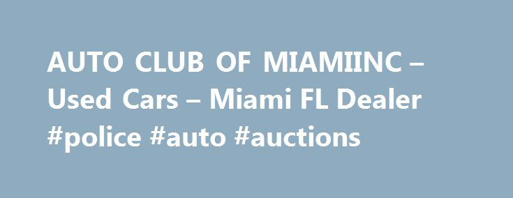 AUTO CLUB OF MIAMIINC – Used Cars – Miami FL Dealer #police #auto #auctions http://pakistan.remmont.com/auto-club-of-miamiinc-used-cars-miami-fl-dealer-police-auto-auctions/  #auto auto # AUTO CLUB OF MIAMI,INC – Miami FL, 33147 Welcome to AUTO CLUB OF MIAMI,INC Used Cars of Miami At AUTO CLUB OF MIAMI,INC, it's our mission to provide Belle Glade, FL and Clewiston, FL customers with Used Cars inventory. From unparalleled customer service to top quality, AUTO CLUB OF MIAMI,INC implements our…