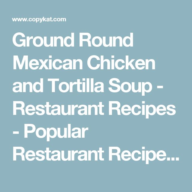 Ground Round Mexican Chicken and Tortilla Soup - Restaurant Recipes - Popular Restaurant Recipes you can make at Home: Copykat.com