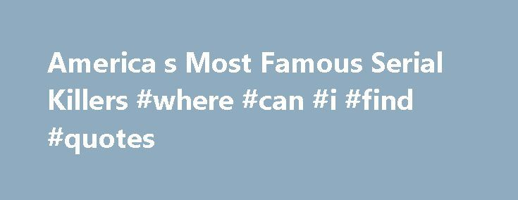 America s Most Famous Serial Killers #where #can #i #find #quotes http://quote.remmont.com/america-s-most-famous-serial-killers-where-can-i-find-quotes/  America's Most Famous Serial Killers 110 items 822k views 7.2k votes Some of the worst serial killers in history are accounted for here on the list of America's most famous serial killers. Perhaps infamous is a better description of these convicted killers, but as their murderous exploits have captured, and continue to capture, the…