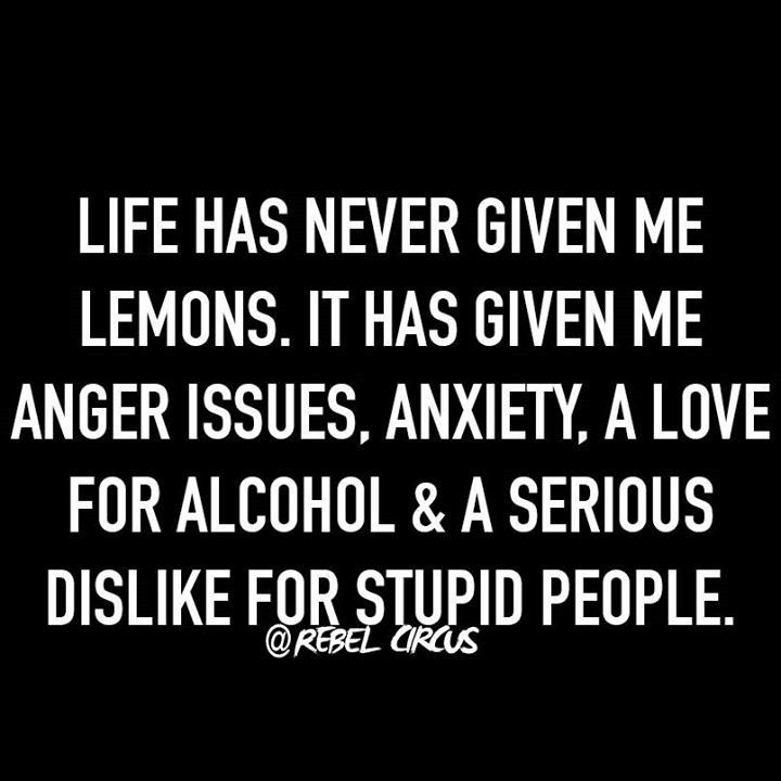 Life has never given me lemons. it has given me anger issues, anxiety, a love for alcohol & serious dislike for stupid people.