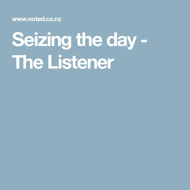 Seizing the day  - The Listener