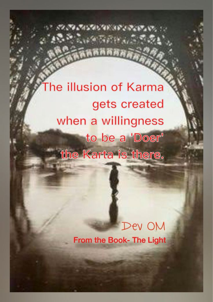 The illusion of Karma gets created when a willingness to be a 'Doer' the Karta is there.  Dev OM From the Book - The Light - A complete guidebook for spiritual journey