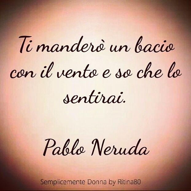 Ti manderò un bacio con il vento e so che lo sentirai. Pablo Neruda
